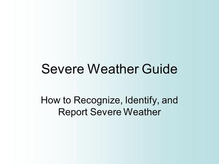 Severe Weather Guide How to Recognize, Identify, and Report Severe Weather.