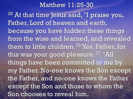 Matthew 11:25-30 25 At that time Jesus said, I praise you, Father, Lord of heaven and earth, because you have hidden these things from the wise and learned,