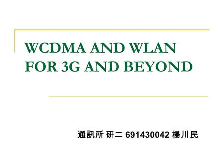 WCDMA AND WLAN FOR 3G AND BEYOND 通訊所 研二 691430042 楊川民.