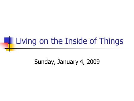 Living on the Inside of Things Sunday, January 4, 2009.