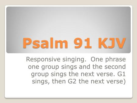 Psalm 91 KJV Responsive singing. One phrase one group sings and the second group sings the next verse. G1 sings, then G2 the next verse)