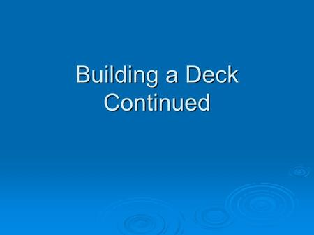 Building a Deck Continued. Decking  Traditionally 2x4 or 2x6 decking material has been used as deck boards  Now composite materials are more prevalent.