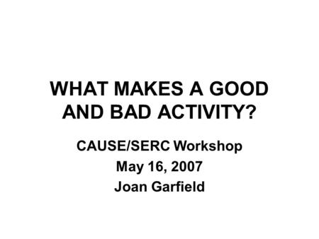 WHAT MAKES A GOOD AND BAD ACTIVITY? CAUSE/SERC Workshop May 16, 2007 Joan Garfield.