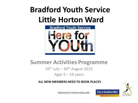Bradford Youth Service Little Horton Ward Summer Activities Programme 20 th July – 30 th August 2015 Ages 5 – 19 years Delivered in Partnership with ALL.