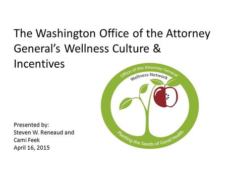The Washington Office of the Attorney General's Wellness Culture & Incentives Presented by: Steven W. Reneaud and Cami Feek April 16, 2015.