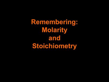 Remembering: Molarity and Stoichiometry Because we know you brain is getting full!!!