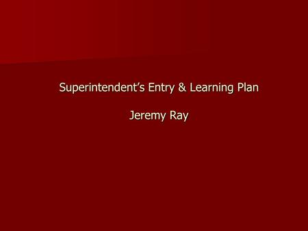 Superintendent's Entry & Learning Plan Jeremy Ray.