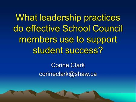 What leadership practices do effective School Council members use to support student success? Corine Clark