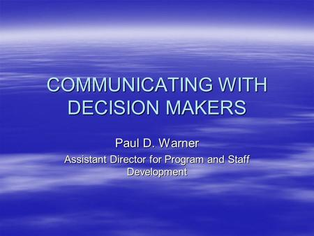 COMMUNICATING WITH DECISION MAKERS Paul D. Warner Assistant Director for Program and Staff Development.