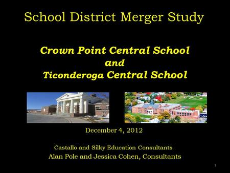 School District Merger Study Crown Point Central School and Ticonderoga Central School December 4, 2012 Castallo and Silky Education Consultants.