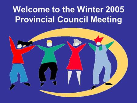 Welcome to the Winter 2005 Provincial Council Meeting.