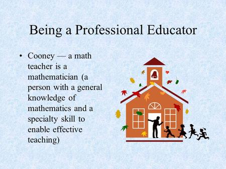 Being a Professional Educator Cooney — a math teacher is a mathematician (a person with a general knowledge of mathematics and a specialty skill to enable.