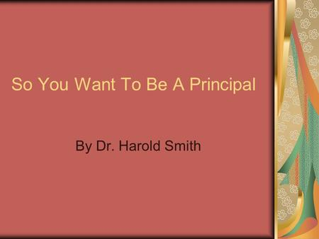 So You Want To Be A Principal By Dr. Harold Smith.