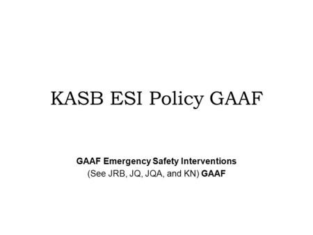 KASB ESI Policy GAAF GAAF Emergency Safety Interventions (See JRB, JQ, JQA, and KN) GAAF.