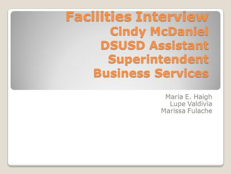 Facilities Interview Cindy McDaniel DSUSD Assistant Superintendent Business Services Maria E. Haigh Lupe Valdivia Marissa Fulache.