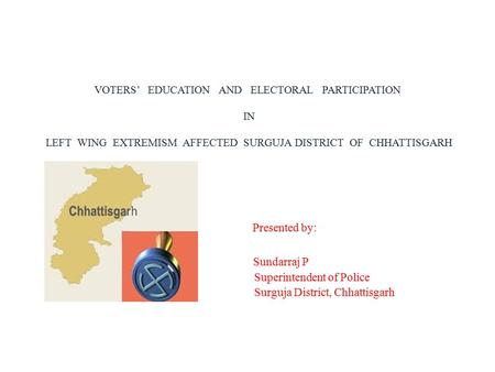 VOTERS' EDUCATION AND ELECTORAL PARTICIPATION IN LEFT WING EXTREMISM AFFECTED SURGUJA DISTRICT OF CHHATTISGARH Presented by: Sundarraj P Superintendent.