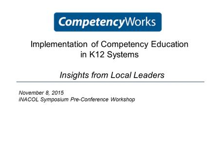 Implementation of Competency Education in K12 Systems Insights from Local Leaders November 8, 2015 iNACOL Symposium Pre-Conference Workshop.