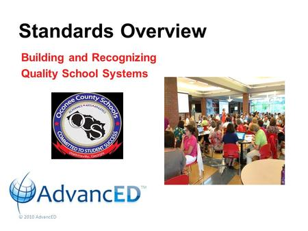 Building and Recognizing Quality School Systems Standards Overview © 2010 AdvancED.