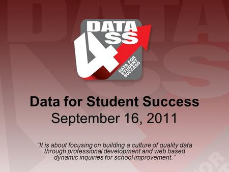 "Data for Student Success September 16, 2011 ""It is about focusing on building a culture of quality data through professional development and web based."