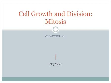 CHAPTER 10 Cell Growth and Division: Mitosis Play Video.