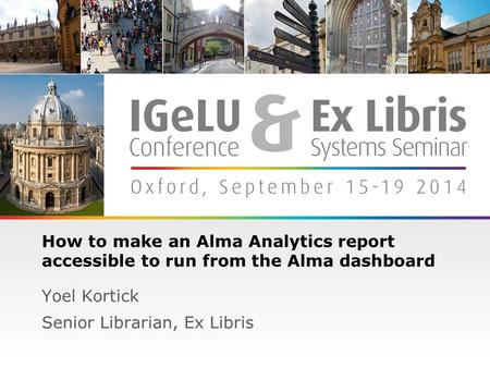 1 How to make an Alma Analytics report accessible to run from the Alma dashboard Yoel Kortick Senior Librarian, Ex Libris.