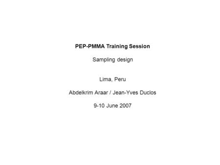 PEP-PMMA Training Session Sampling design Lima, Peru Abdelkrim Araar / Jean-Yves Duclos 9-10 June 2007.