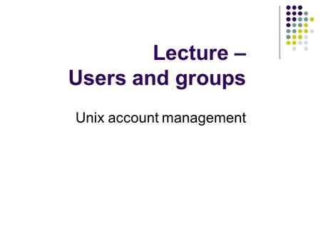 Lecture – Users and groups Unix account management.