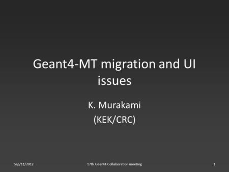 Geant4-MT migration and UI issues K. Murakami (KEK/CRC) Sep/11/201217th Geant4 Collaboration meeting1.