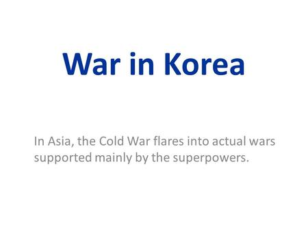 War in Korea In Asia, the Cold War flares into actual wars supported mainly by the superpowers.