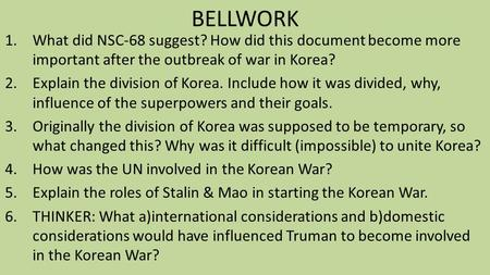 BELLWORK 1.What did NSC-68 suggest? How did this document become more important after the outbreak of war in Korea? 2.Explain the division of Korea. Include.