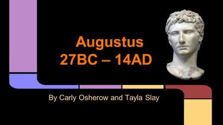 Augustus 27BC – 14AD By Carly Osherow and Tayla Slay.