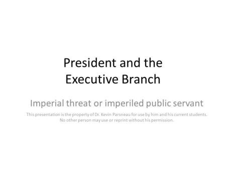 President and the Executive Branch Imperial threat or imperiled public servant This presentation is the property of Dr. Kevin Parsneau for use by him and.