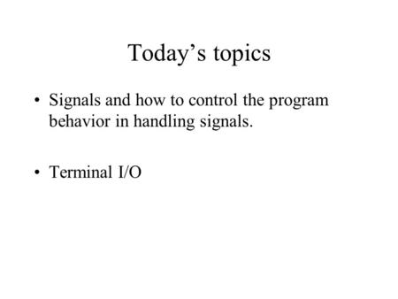Today's topics Signals and how to control the program behavior in handling signals. Terminal I/O.