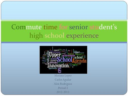 Mariana Lopez Carlos Aguilar Alex Rodriguez Period 2 2012-2013 Commute time for senior student's high school experience.