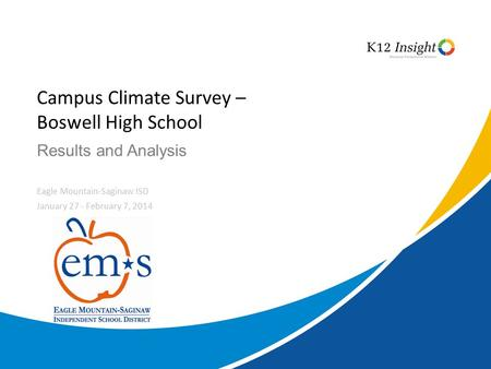© 2014 K12 Insight Results and Analysis Campus Climate Survey – Boswell High School Eagle Mountain-Saginaw ISD January 27 - February 7, 2014.