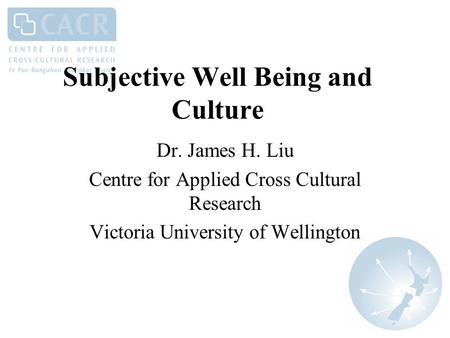 Subjective Well Being and Culture Dr. James H. Liu Centre for Applied Cross Cultural Research Victoria University of Wellington.