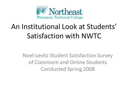 An Institutional Look at Students' Satisfaction with NWTC Noel-Levitz Student Satisfaction Survey of Classroom and Online Students Conducted Spring 2008.