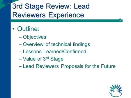 3rd Stage Review: Lead Reviewers Experience Outline: –Objectives –Overview of technical findings –Lessons Learned/Confirmed –Value of 3 rd Stage –Lead.