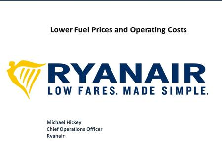 © Ryanair 2014 Michael Hickey Chief Operations Officer Ryanair Lower Fuel <strong>Prices</strong> and Operating Costs.