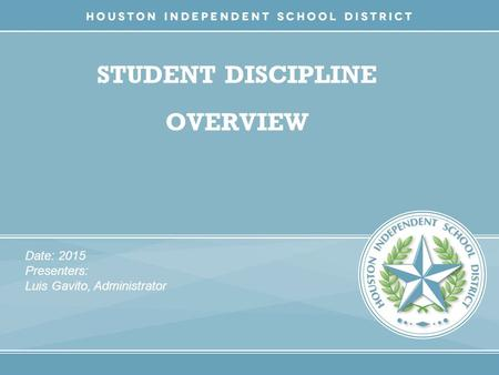 STUDENT DISCIPLINE OVERVIEW Date: 2015 Presenters: Luis Gavito, Administrator.