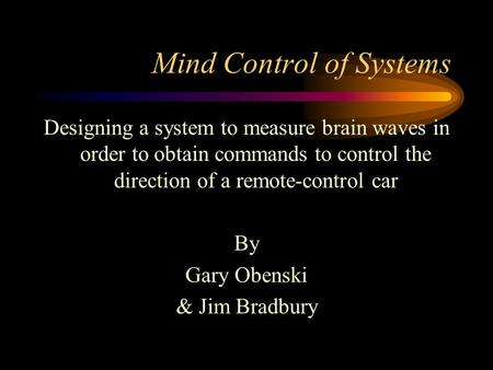 Mind Control of Systems Designing a system to measure brain waves in order to obtain commands to control the direction of a remote-control car By Gary.