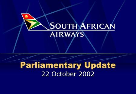 Parliamentary Update 22 October 2002 Parliamentary Update 22 Oct 2002 2 What is SAA today? SA brand around the world (flies the flag & flies the country)