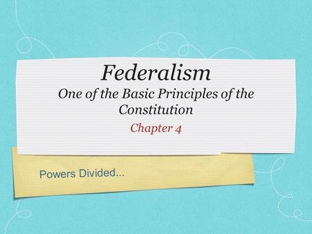 Powers Divided... Federalism One of the Basic Principles of the Constitution Chapter 4.