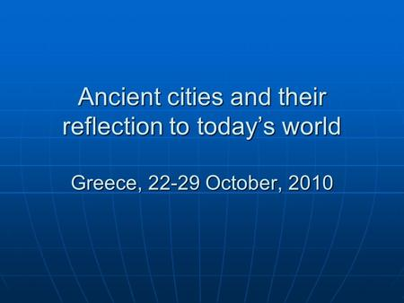 Ancient cities and their reflection to today's world Greece, 22-29 October, 2010.
