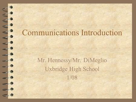 Communications Introduction Mr. Hennessy/Mr. DiMeglio Uxbridge High School 1/08.