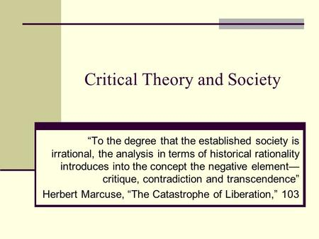 "Critical Theory and Society ""To the degree that the established society is irrational, the analysis in terms of historical rationality introduces into."