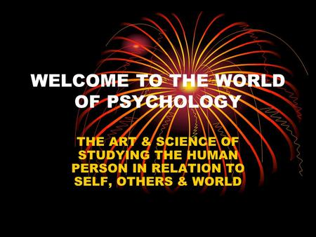 WELCOME TO THE WORLD OF PSYCHOLOGY THE ART & SCIENCE OF STUDYING THE HUMAN PERSON IN RELATION TO SELF, OTHERS & WORLD.