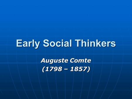 Early Social Thinkers Auguste Comte (1798 – 1857).