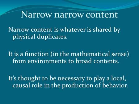 Narrow narrow content Narrow content is whatever is shared by physical duplicates. It is a function (in the mathematical sense) from environments to broad.