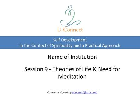 Self Development In the Context of Spirituality and a Practical Approach U-Connect Name of Institution Session 9 - Theories of Life & Need for Meditation.